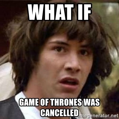 Conspiracy Keanu - what if game of thrones was cancelled