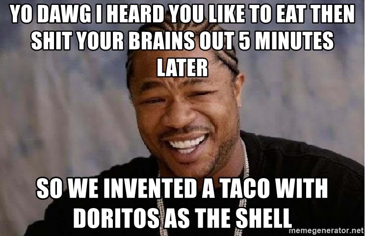 Yo Dawg - Yo Dawg I Heard You like to eat then shit your brains out 5 minutes later So we invented a taco with Doritos as the shell
