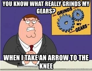 Grinds My Gears Peter Griffin - you know what really grinds my gears? when i take an arrow to the knee