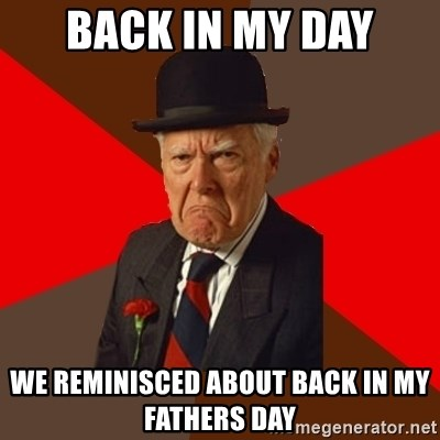 Pissed Off Old Guy - Back in my day we reminisced about back in my fathers day