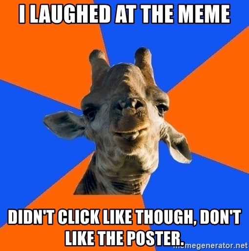 Douchebag Giraffe - I laughed at the meme Didn't click like though, don't like the poster.