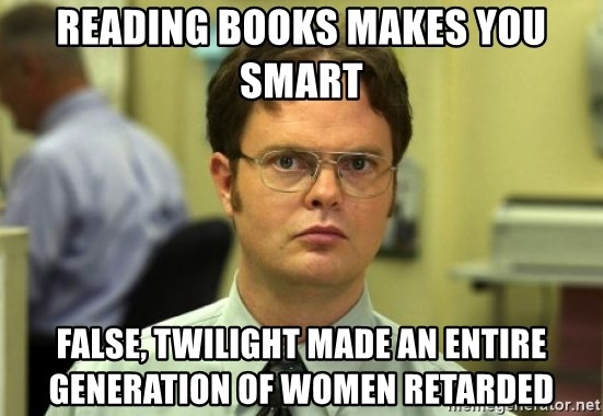 Dwight Meme - Reading books makes You smart False, twilight made an entire generation of women Retarded