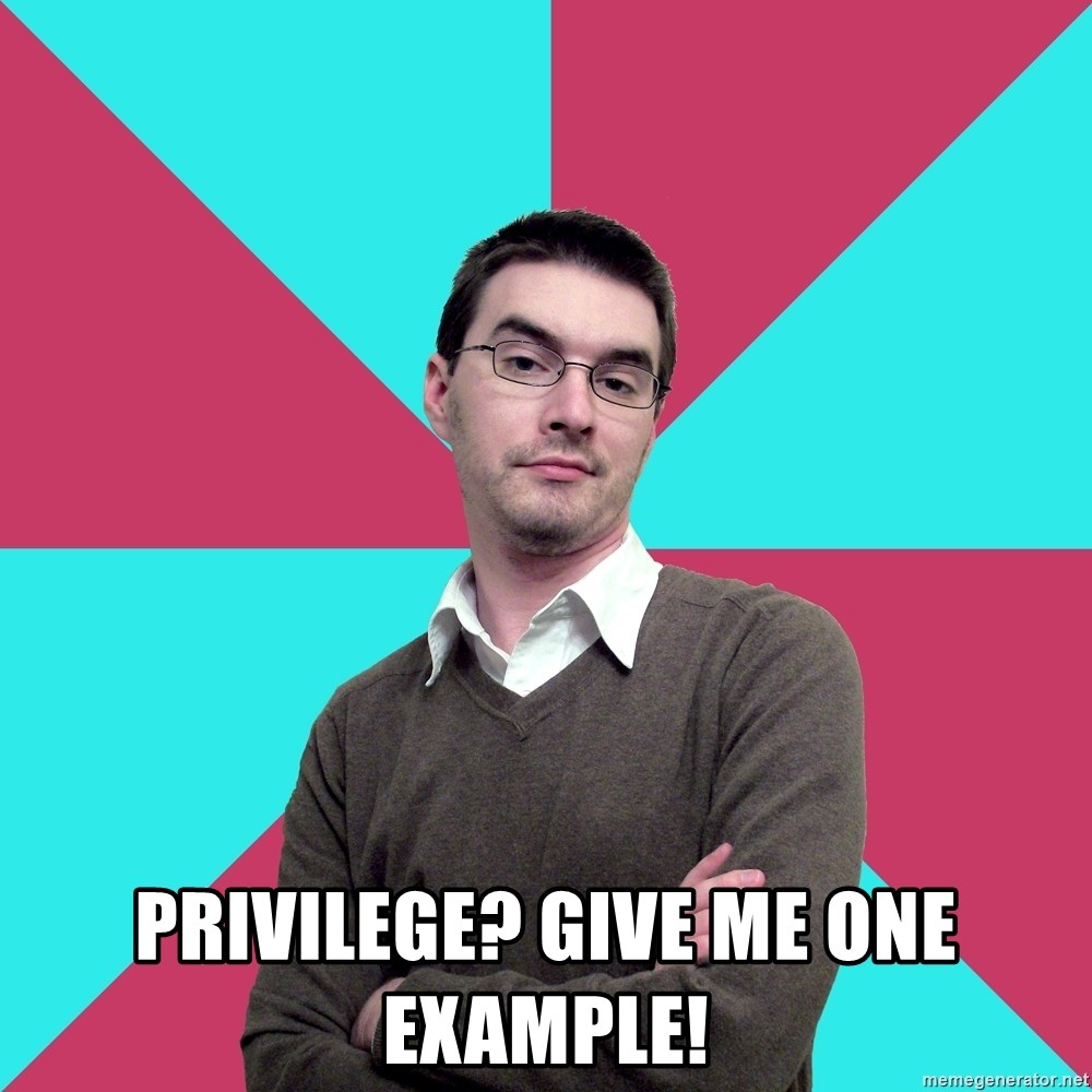 Privilege Denying Dude - Privilege? give me one example!