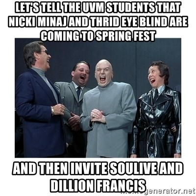 Dr. Evil Laughing - Let's tell The uvm students that nicki minaj and thrid eye blind are coming to spring fest  and then invite soulive and dillion francis