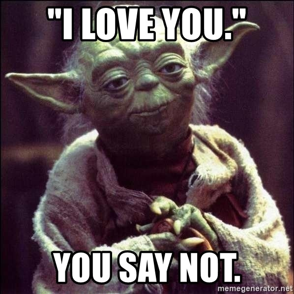 "Advice Yoda - ""I love you."" you say not."