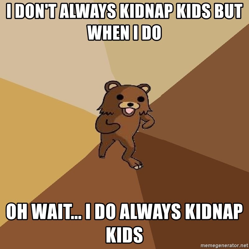 Pedo Bear From Beyond - I don't always kidnap kids but when I do Oh wait... I do always kidnap kids