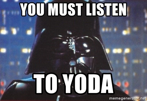 Darth Vader - you must listen to yoda
