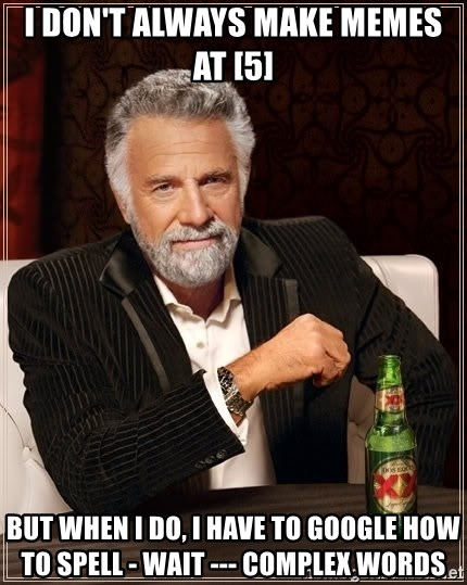 The Most Interesting Man In The World - i don't always make memes at [5] but when i do, i have to google how to spell - wait --- complex words