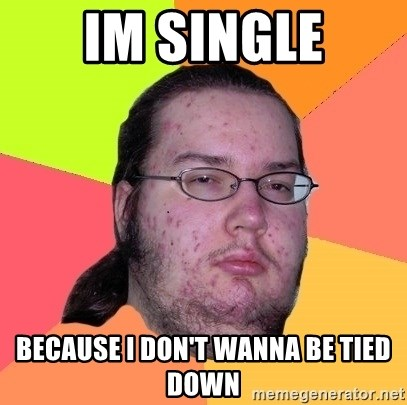Butthurt Dweller - IM SINGLE BECAUSE I DON'T WANNA BE TIED DOWN