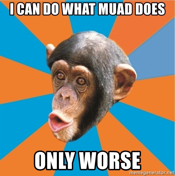 Stupid Monkey - I can do what muad does only worse