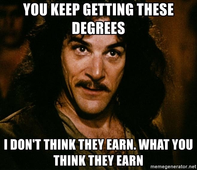 Inigo Montoya - You keep getting these degrees I don't think they earn. what you think they earn