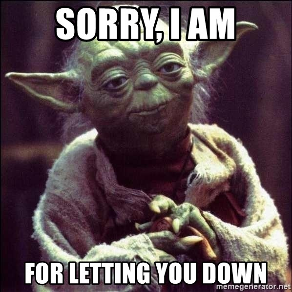 Advice Yoda - Sorry, I am For letting you down