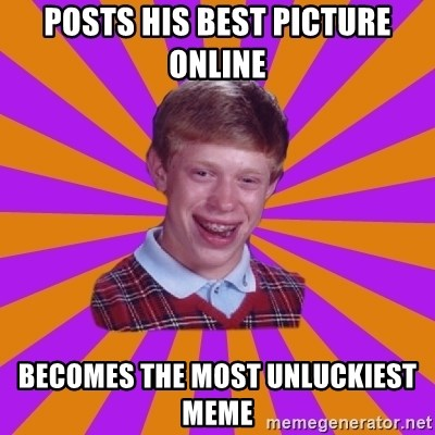 Unlucky Brian Strikes Again - POSTS HIS BEST PICTURE ONLINE BECOMES THE MOST UNLUCKIEST MEME
