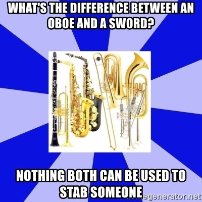 Things Never Heard In Band - What's the difference between an oboe and a sword? nothing both can be used to stab someone