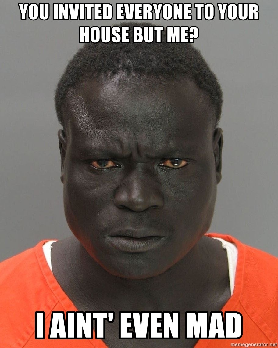 Jailnigger - You invited everyone to your house but me? I aint' even mad