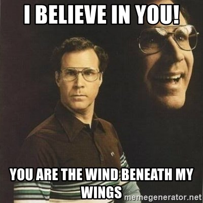 will ferrell - I believe in you! you are the wind beneath my wings