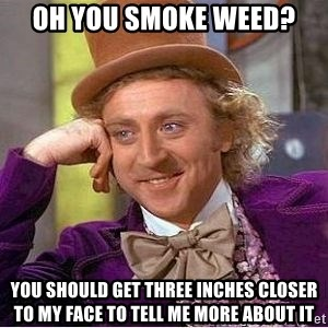 Willy Wonka - OH YOU SMOKE WEED? YOU SHOULD GET THREE INCHES CLOSER TO MY FACE TO TELL ME MORE ABOUT IT