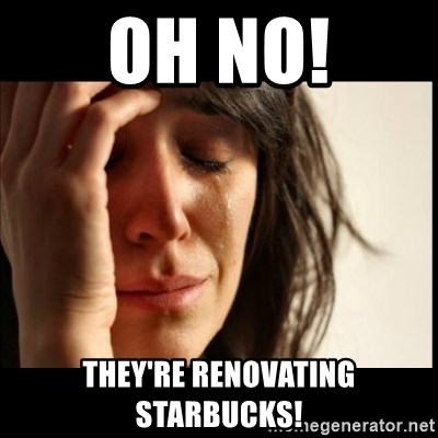 First World Problems - Oh No! They're Renovating STarbucks!