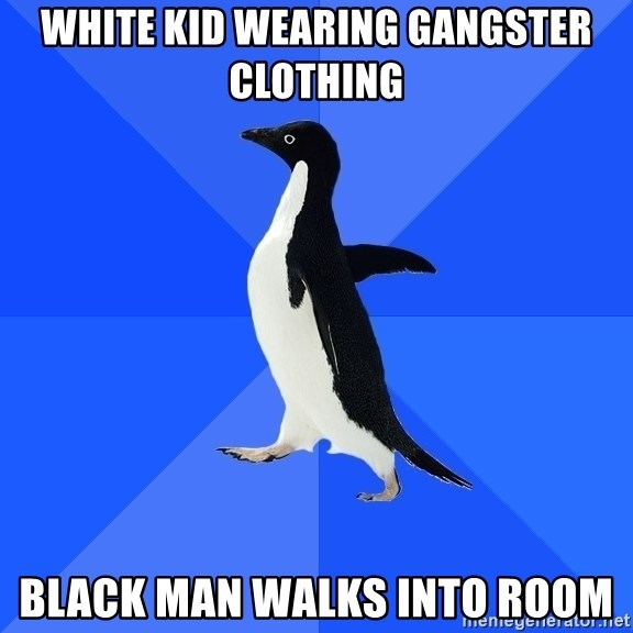 Socially Awkward Penguin - White kid wearing gangster clothing black man walks into room