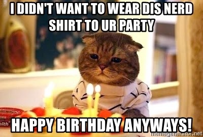 Birthday Cat - i didn't want to wear dis nerd shirt to ur party happy birthday anyways!