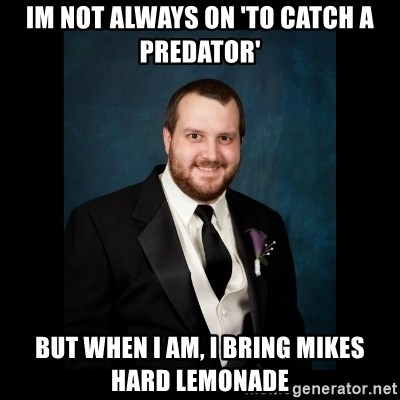 Date Rape Dave - Im not always on 'To Catch a predator' But when I am, I bring Mikes hard lemonade