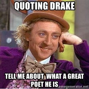 Willy Wonka - quoting drake tell me about  what a great poet he is