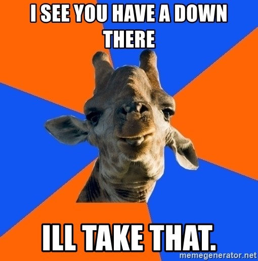 Douchebag Giraffe - I See you have a down there Ill take that.