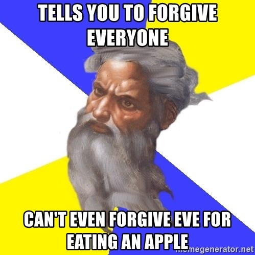 God - tells you to forgive everyone can't even forgive eve for eating an apple