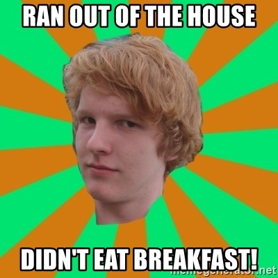 Scott Leslie - ran out of the house didn't eat breakfast!