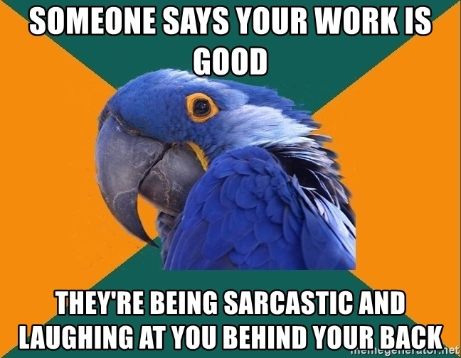 Paranoid Parrot - someone says your work is good they're being sarcastic and laughing at you behind your back