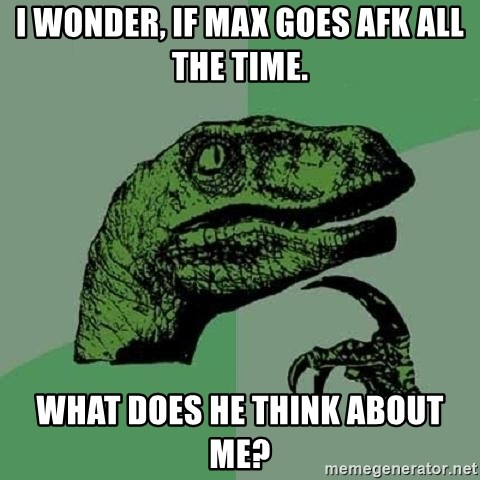Philosoraptor - I wonder, if Max goes afk all the time. What does he think about me?