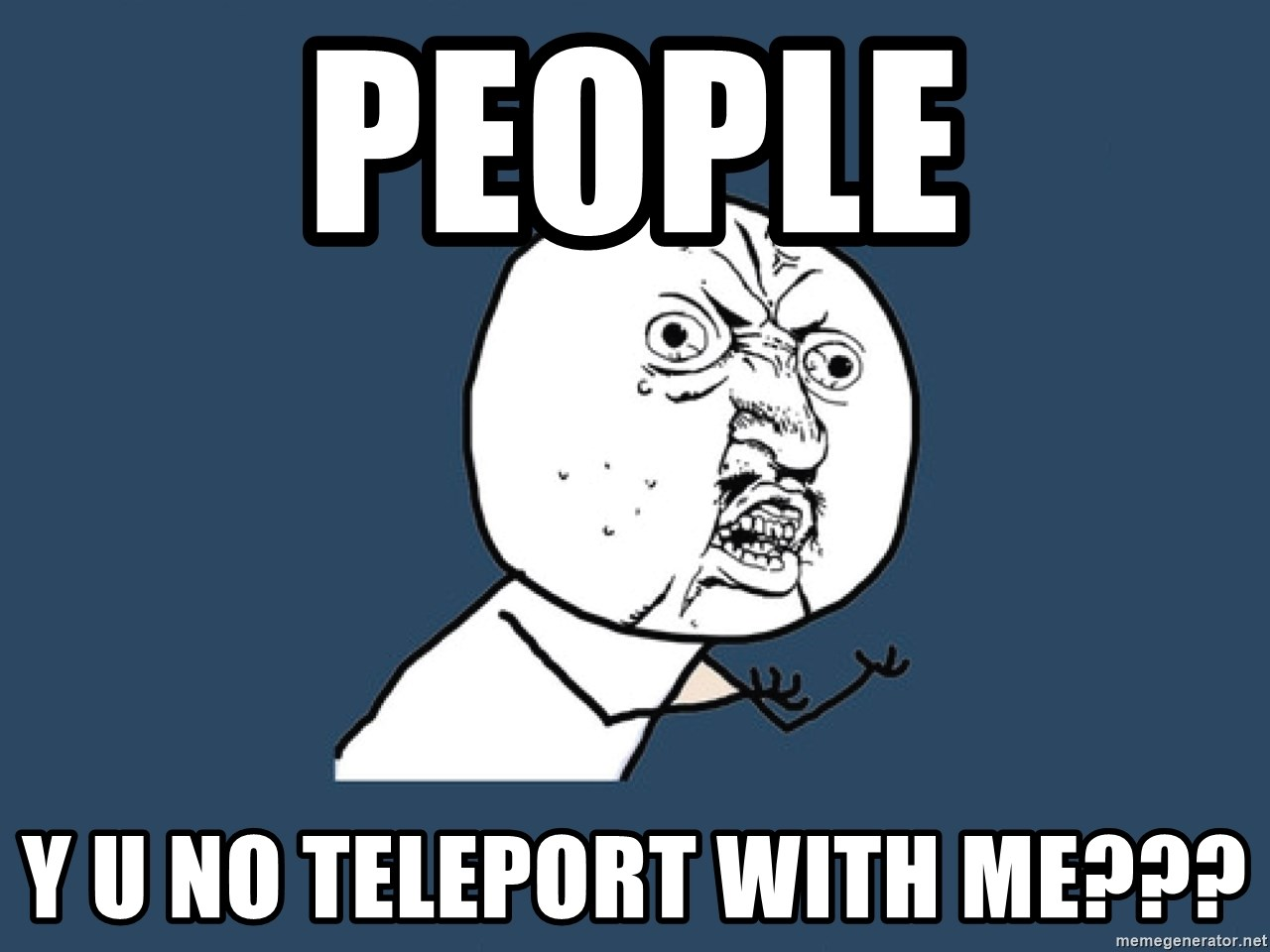 Y U No - people y u no teleport with me???