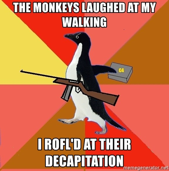 Socially Fed Up Penguin - THE MONKEYS LAUGHED AT MY WALKING I ROFL'D AT THEIR DECAPITATION