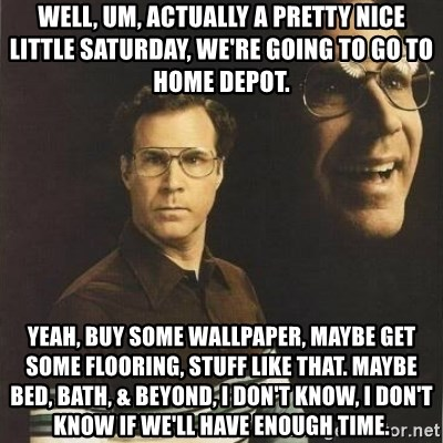 will ferrell - Well, um, actually a pretty nice little Saturday, we're going to go to Home Depot. Yeah, buy some wallpaper, maybe get some flooring, stuff like that. Maybe Bed, Bath, & Beyond, I don't know, I don't know if we'll have enough time.