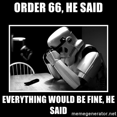 Sad Trooper - order 66, he said everything would be fine, he said