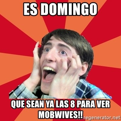 Super Excited - es domingo que sean ya las 8 para ver mobwives!!