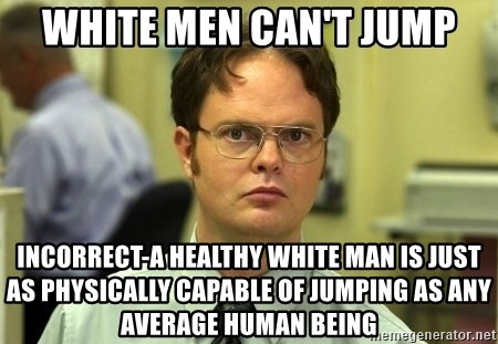 Dwight Schrute - White men can't jump Incorrect-a healthy white man is just as physically CAPABLE of jumping as any average human being