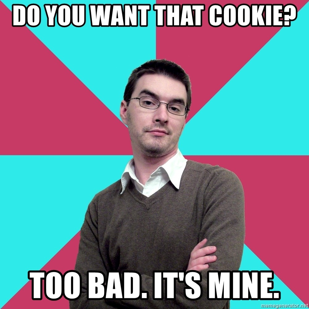 Privilege Denying Dude - Do you want that cookie? too bad. it's mine.