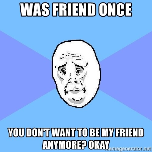 Okay Guy - was friend once you don't want to be my friend anymore? okay