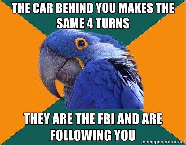 Paranoid Parrot - the car behind you makes the same 4 turns they are the fbi and are following you