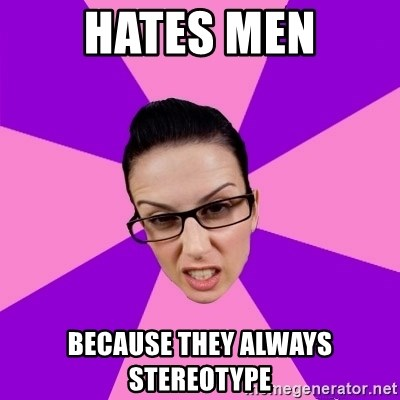 Privilege Denying Feminist - hates men because they always stereotype