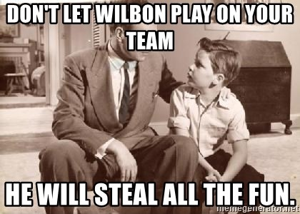 Racist Father - Don't let wilbon play on your team he will steal all the fun.