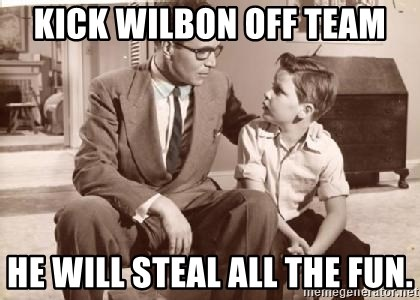 Racist Father - kick wilbon off team he will steal all the fun.