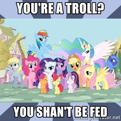MLP - You're a troll? You shan't be fed