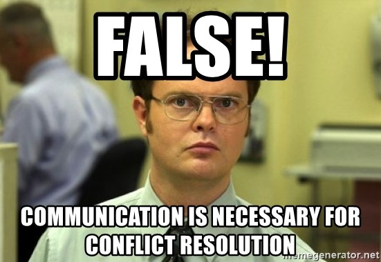 Dwight Meme - False! communication is necessary for conflict resolution