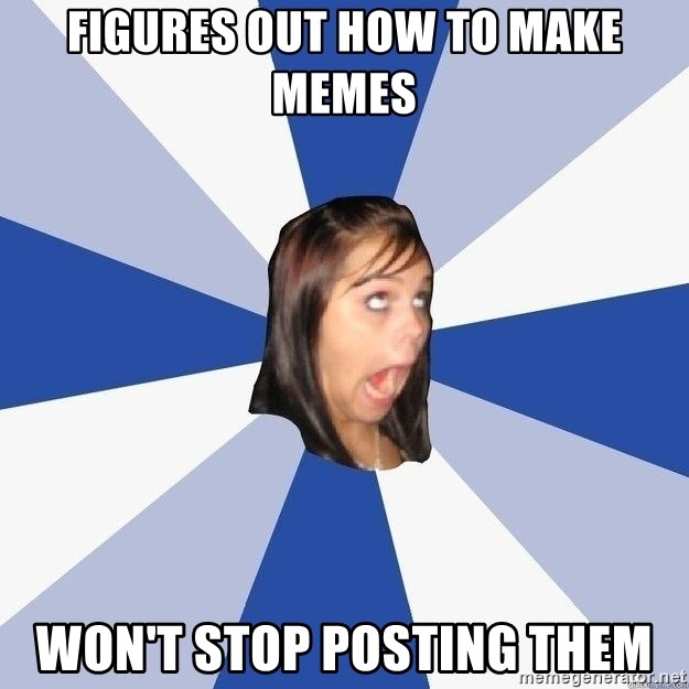Annoying Facebook Girl - Figures out how to make memes Won't stop posting them