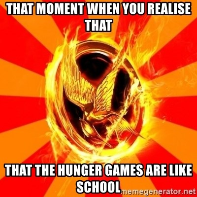 Typical fan of the hunger games - THAT MOMENT WHEN YOU REALISE THAT THAT THE HUNGER GAMES ARE LIKE SCHOOL
