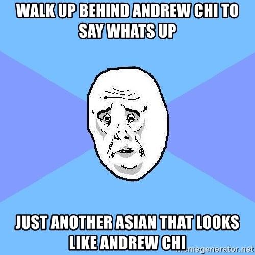 Okay Guy - walk up behind andrew chi to say whats up just another asian that looks like andrew chi