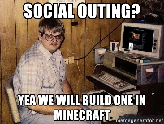 Nerd - Social outing? Yea We will build one in minecraft