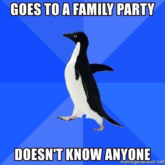 Socially Awkward Penguin - Goes to a family party doesn't know anyone